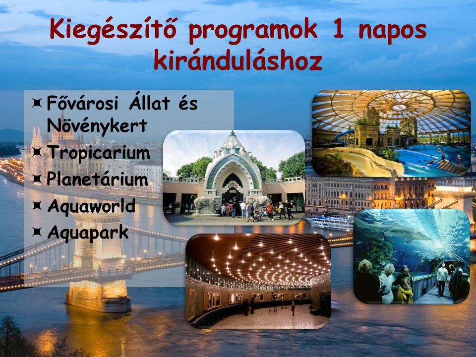 Kiegészítő programok 1 napos kiránduláshoz  Fővárosi Állat és Növénykert  Tropicarium  Planetárium  Aquaworld  Aquapark