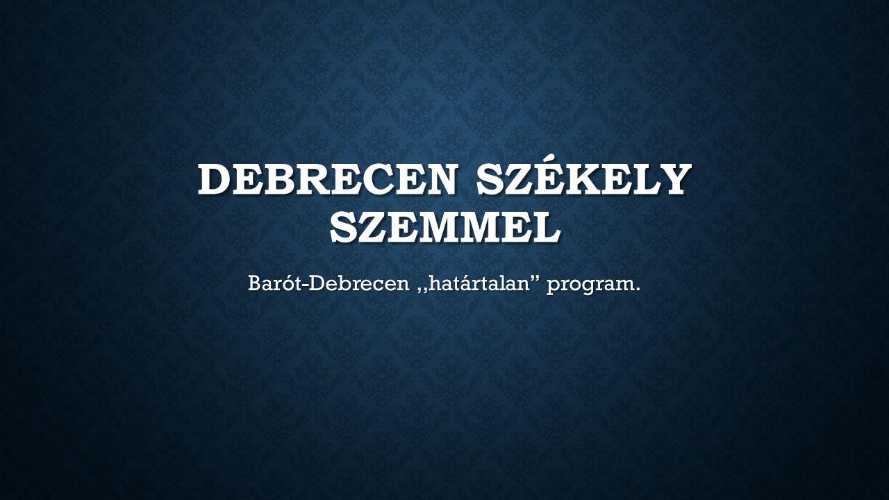 DEBRECEN SZÉKELY SZEMMEL Barót-Debrecen,,határtalan'' program.