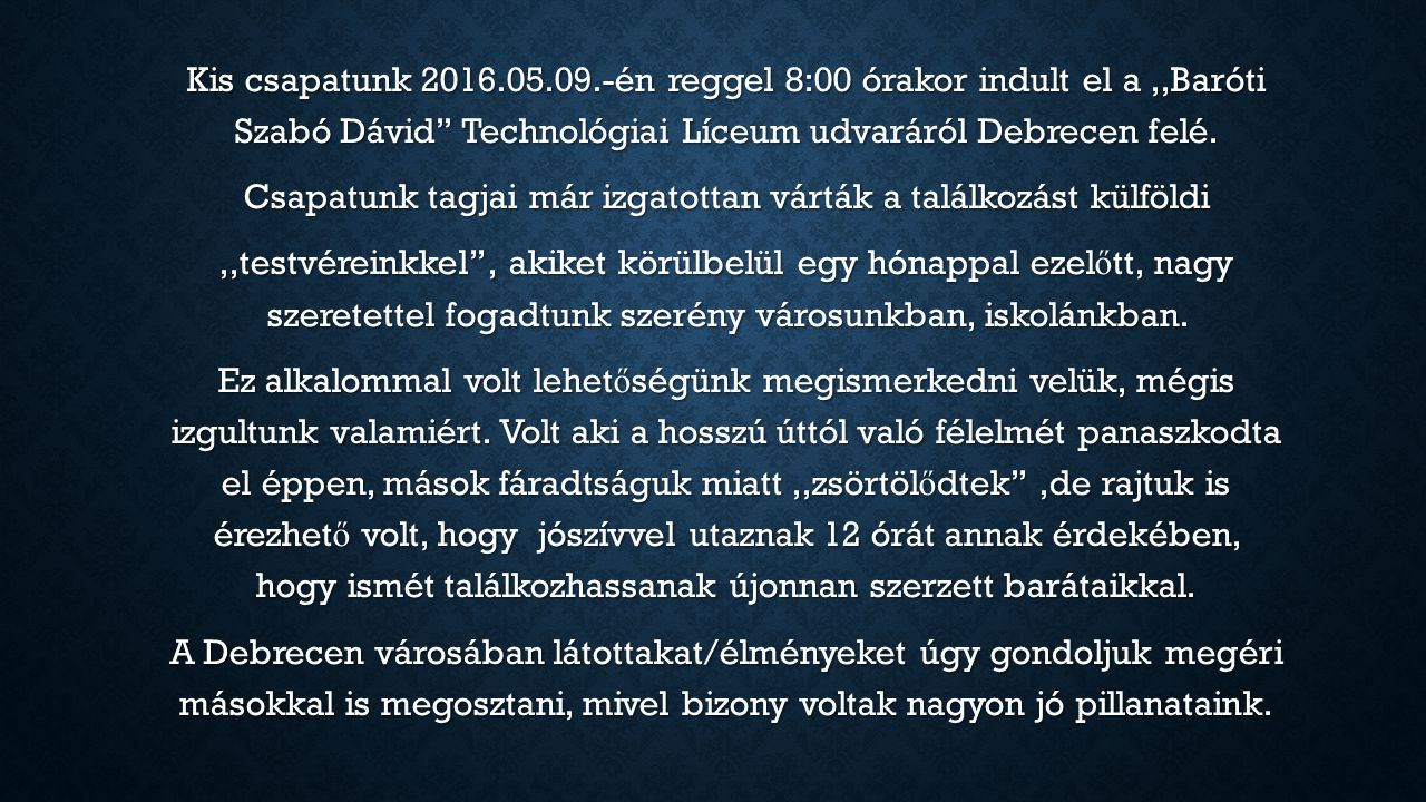 Kis csapatunk 2016.05.09.-én reggel 8:00 órakor indult el a,,Baróti Szabó Dávid'' Technológiai Líceum udvaráról Debrecen felé. Csapatunk tagjai már iz