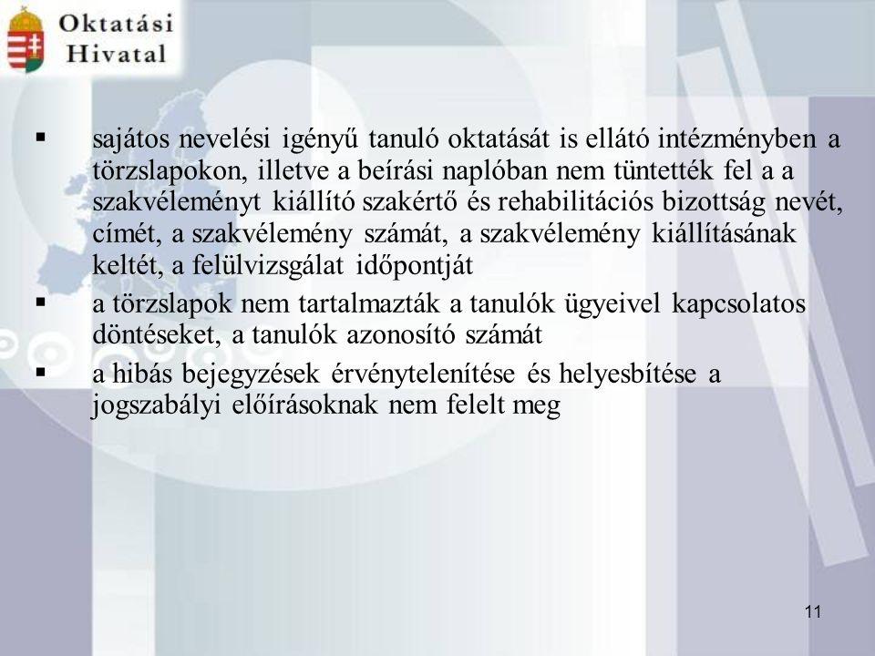 11  sajátos nevelési igényű tanuló oktatását is ellátó intézményben a törzslapokon, illetve a beírási naplóban nem tüntették fel a a szakvéleményt kiállító szakértő és rehabilitációs bizottság nevét, címét, a szakvélemény számát, a szakvélemény kiállításának keltét, a felülvizsgálat időpontját  a törzslapok nem tartalmazták a tanulók ügyeivel kapcsolatos döntéseket, a tanulók azonosító számát  a hibás bejegyzések érvénytelenítése és helyesbítése a jogszabályi előírásoknak nem felelt meg
