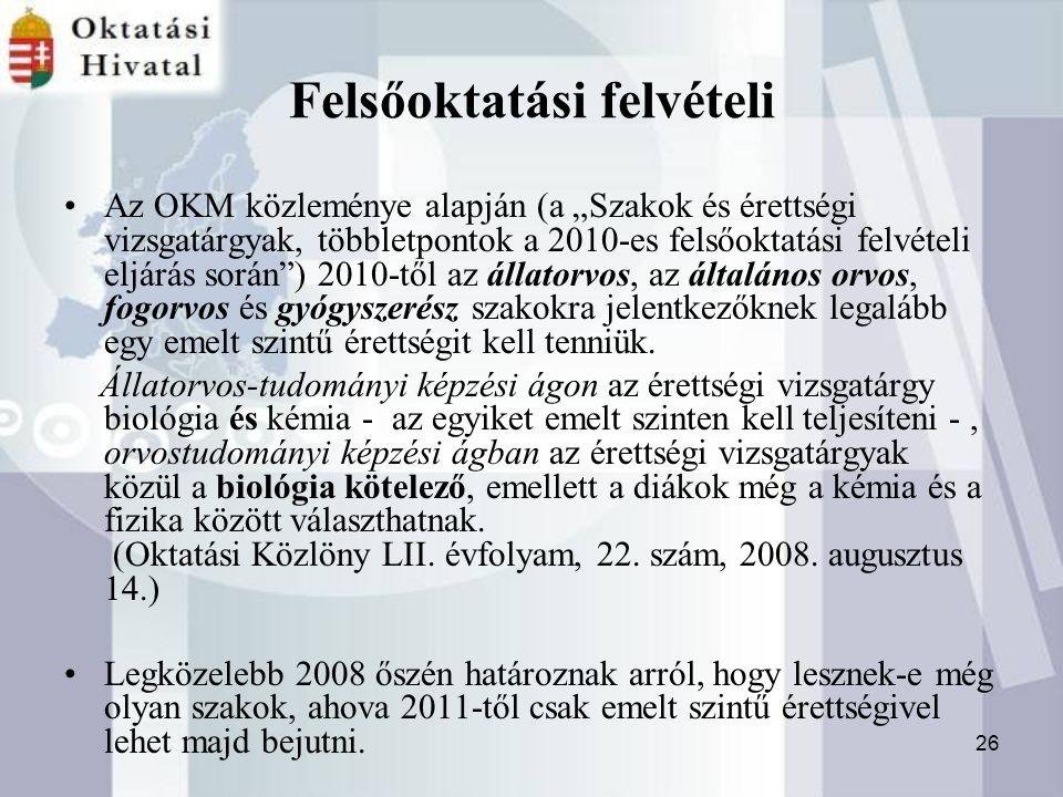"""26 Felsőoktatási felvételi Az OKM közleménye alapján (a """"Szakok és érettségi vizsgatárgyak, többletpontok a 2010-es felsőoktatási felvételi eljárás során ) 2010-től az állatorvos, az általános orvos, fogorvos és gyógyszerész szakokra jelentkezőknek legalább egy emelt szintű érettségit kell tenniük."""
