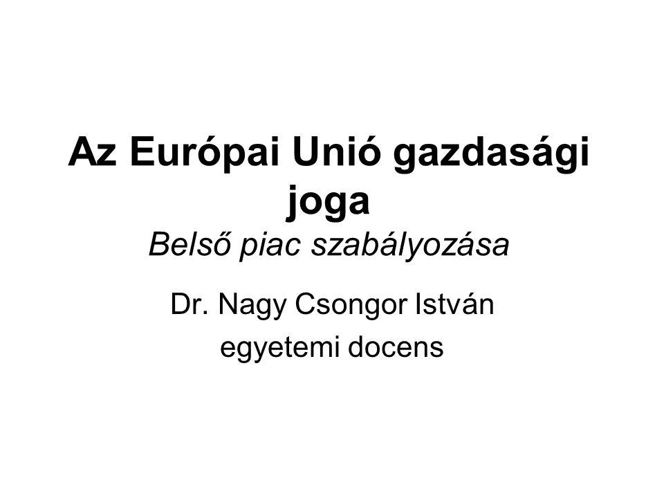 Az Európai Unió gazdasági joga Belső piac szabályozása Dr. Nagy Csongor István egyetemi docens