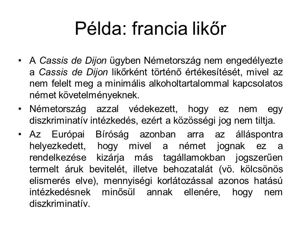 Példa: francia likőr A Cassis de Dijon ügyben Németország nem engedélyezte a Cassis de Dijon likőrként történő értékesítését, mivel az nem felelt meg