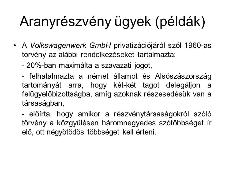 Aranyrészvény ügyek (példák) A Volkswagenwerk GmbH privatizációjáról szól 1960-as törvény az alábbi rendelkezéseket tartalmazta: - 20%-ban maximálta a