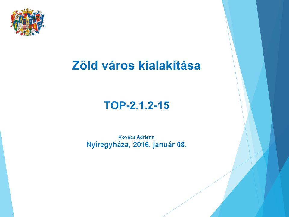 Zöld város kialakítása TOP-2.1.2-15 Kovács Adrienn Nyíregyháza, 2016. január 08.
