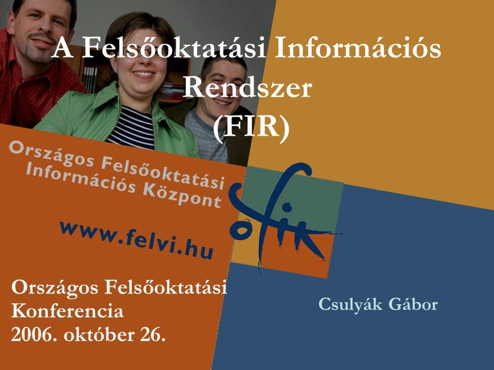 A Felsőoktatási Információs Rendszer (FIR) Országos Felsőoktatási Konferencia 2006. október 26. Csulyák Gábor