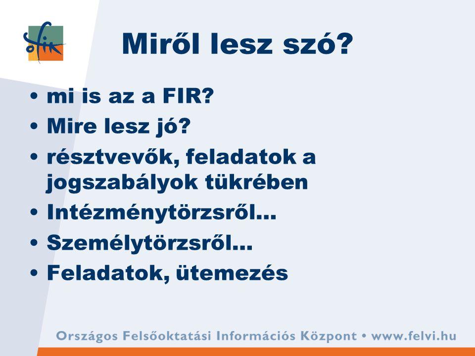 Miről lesz szó? mi is az a FIR? Mire lesz jó? résztvevők, feladatok a jogszabályok tükrében Intézménytörzsről… Személytörzsről… Feladatok, ütemezés