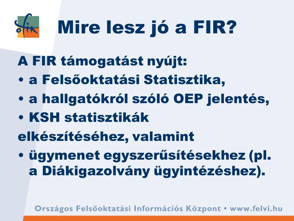 Mire lesz jó a FIR? A FIR támogatást nyújt: a Felsőoktatási Statisztika, a hallgatókról szóló OEP jelentés, KSH statisztikák elkészítéséhez, valamint