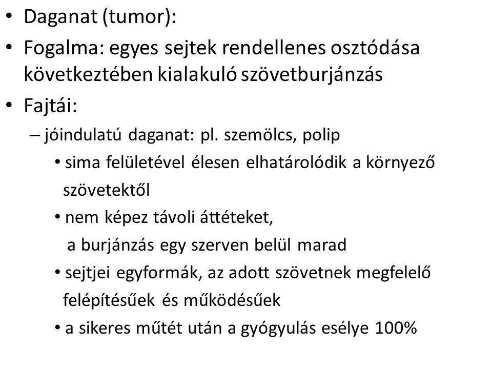Daganat (tumor): Fogalma: egyes sejtek rendellenes osztódása következtében kialakuló szövetburjánzás Fajtái: – jóindulatú daganat: pl. szemölcs, polip