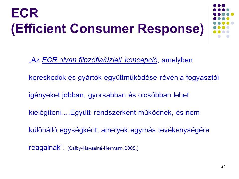 """27 ECR (Efficient Consumer Response) """"Az ECR olyan filozófia/üzleti koncepció, amelyben kereskedők és gyártók együttműködése révén a fogyasztói igényeket jobban, gyorsabban és olcsóbban lehet kielégíteni….Együtt rendszerként működnek, és nem különálló egységként, amelyek egymás tevékenységére reagálnak ."""
