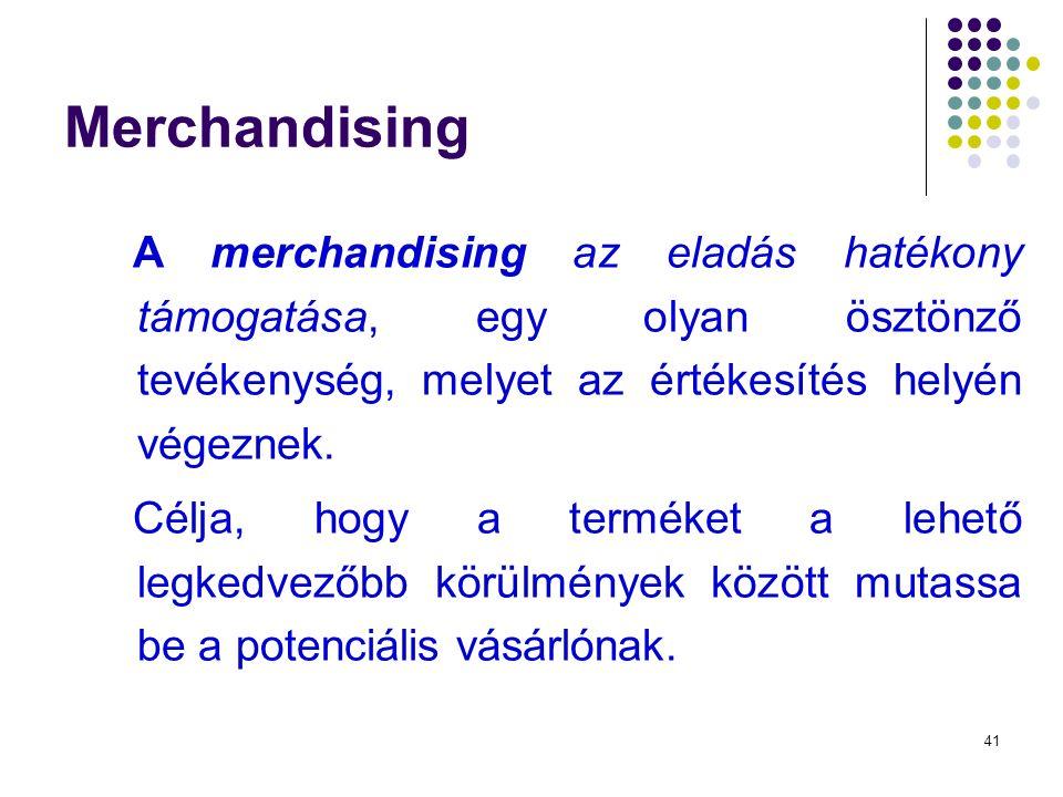 41 Merchandising A merchandising az eladás hatékony támogatása, egy olyan ösztönző tevékenység, melyet az értékesítés helyén végeznek.