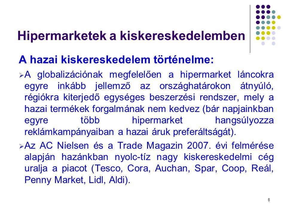 8 Hipermarketek a kiskereskedelemben A hazai kiskereskedelem történelme:  A globalizációnak megfelelően a hipermarket láncokra egyre inkább jellemző az országhatárokon átnyúló, régiókra kiterjedő egységes beszerzési rendszer, mely a hazai termékek forgalmának nem kedvez (bár napjainkban egyre több hipermarket hangsúlyozza reklámkampányaiban a hazai áruk preferáltságát).