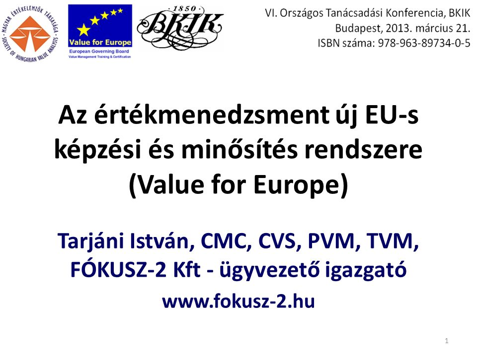 Az értékmenedzsment új EU-s képzési és minősítés rendszere (Value for Europe) Tarjáni István, CMC, CVS, PVM, TVM, FÓKUSZ-2 Kft - ügyvezető igazgató www.fokusz-2.hu 1