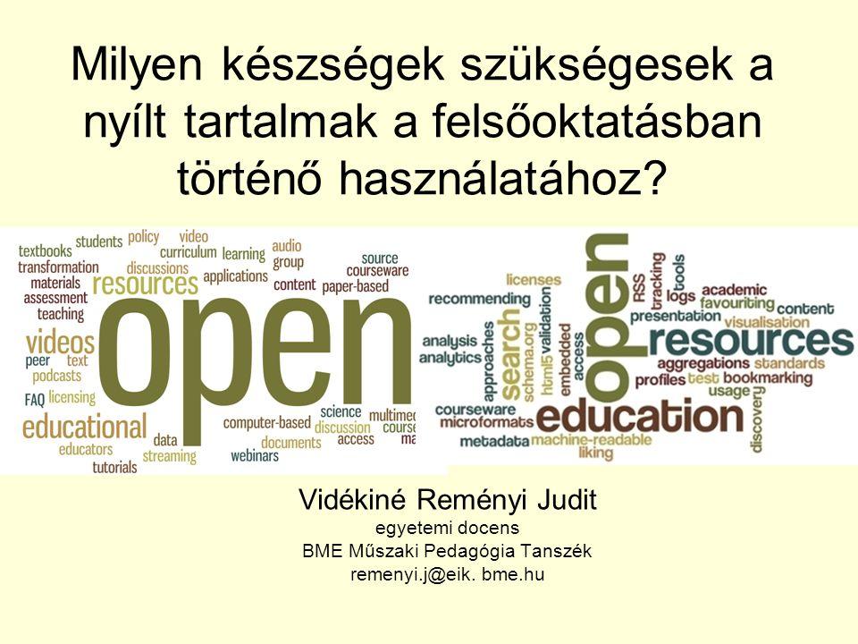 Milyen készségek szükségesek a nyílt tartalmak a felsőoktatásban történő használatához? Vidékiné Reményi Judit egyetemi docens BME Műszaki Pedagógia T