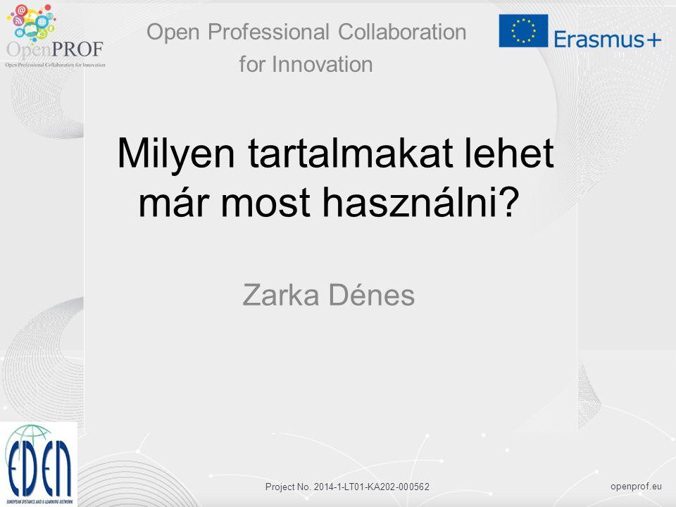 openprof.eu Project No. 2014-1-LT01-KA202-000562 Milyen tartalmakat lehet már most használni? Zarka Dénes Open Professional Collaboration for Innovati