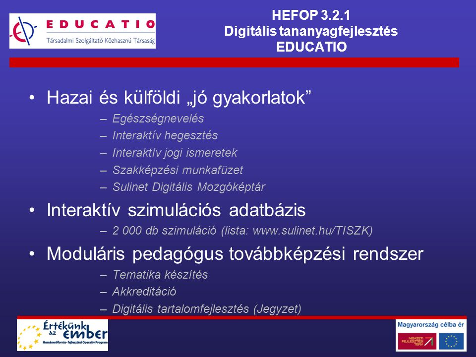 """HEFOP 3.2.1 Digitális tananyagfejlesztés EDUCATIO Hazai és külföldi """"jó gyakorlatok –Egészségnevelés –Interaktív hegesztés –Interaktív jogi ismeretek –Szakképzési munkafüzet –Sulinet Digitális Mozgóképtár Interaktív szimulációs adatbázis –2 000 db szimuláció (lista: www.sulinet.hu/TISZK) Moduláris pedagógus továbbképzési rendszer –Tematika készítés –Akkreditáció –Digitális tartalomfejlesztés (Jegyzet)"""