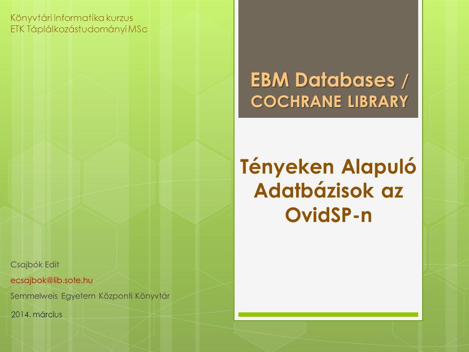 Tényeken Alapuló Adatbázisok az OvidSP-n EBM Databases / COCHRANE LIBRARY Könyvtári Informatika kurzus ETK Táplálkozástudományi MSc 2014.