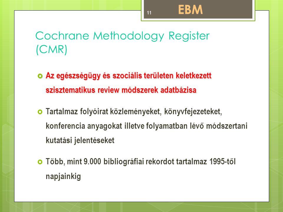 Cochrane Methodology Register (CMR)  Az egészségügy és szociális területen keletkezett szisztematikus review módszerek adatbázisa  Tartalmaz folyóirat közleményeket, könyvfejezeteket, konferencia anyagokat illetve folyamatban lévő módszertani kutatási jelentéseket  Több, mint 9.000 bibliográfiai rekordot tartalmaz 1995-től napjainkig EBM 11