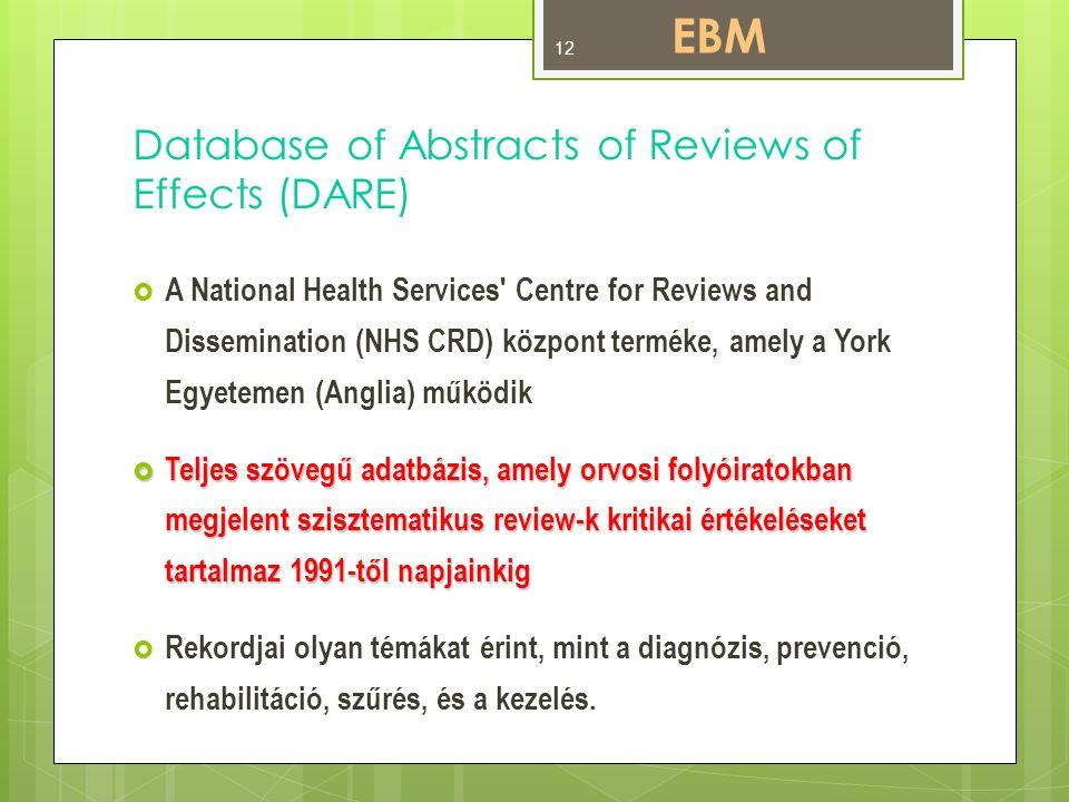 Database of Abstracts of Reviews of Effects (DARE)  A National Health Services Centre for Reviews and Dissemination (NHS CRD) központ terméke, amely a York Egyetemen (Anglia) működik  Teljes szövegű adatbázis, amely orvosi folyóiratokban megjelent szisztematikus review-k kritikai értékeléseket tartalmaz 1991-től napjainkig  Rekordjai olyan témákat érint, mint a diagnózis, prevenció, rehabilitáció, szűrés, és a kezelés.