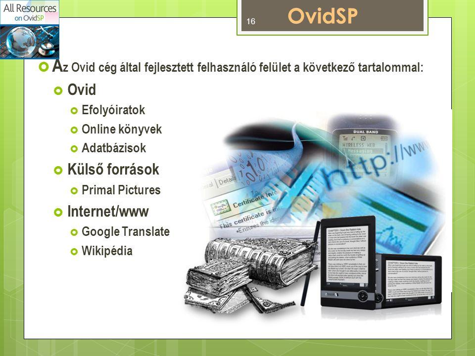 OvidSP  A z Ovid cég által fejlesztett felhasználó felület a következő tartalommal:  Ovid  Efolyóiratok  Online könyvek  Adatbázisok  Külső források  Primal Pictures  Internet/www  Google Translate  Wikipédia 16