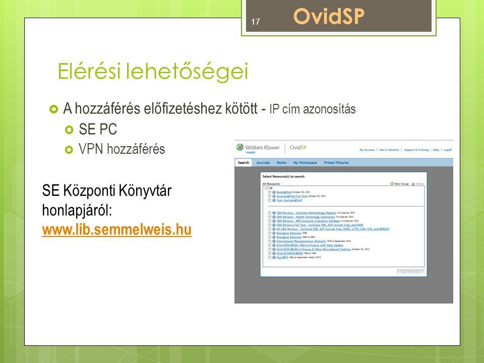 Elérési lehetőségei  A hozzáférés előfizetéshez kötött - IP cím azonosítás  SE PC  VPN hozzáférés OvidSP SE Központi Könyvtár honlapjáról: www.lib.semmelweis.hu 17