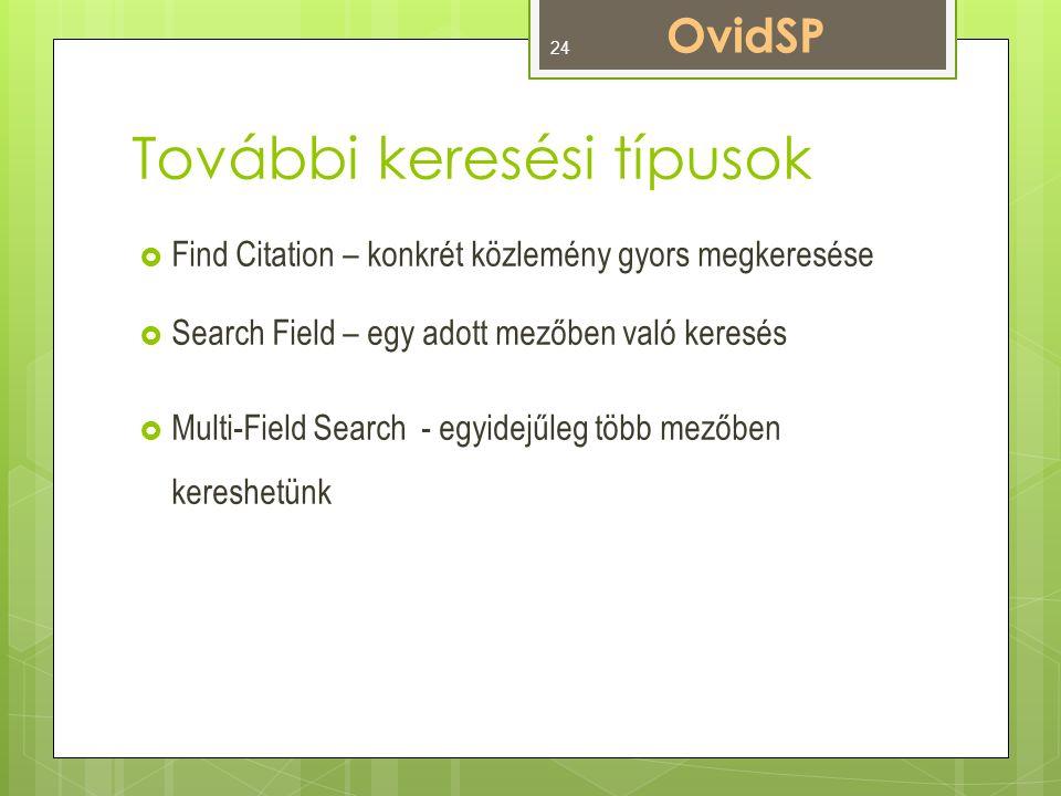 További keresési típusok  Find Citation – konkrét közlemény gyors megkeresése  Search Field – egy adott mezőben való keresés  Multi-Field Search - egyidejűleg több mezőben kereshetünk OvidSP 24
