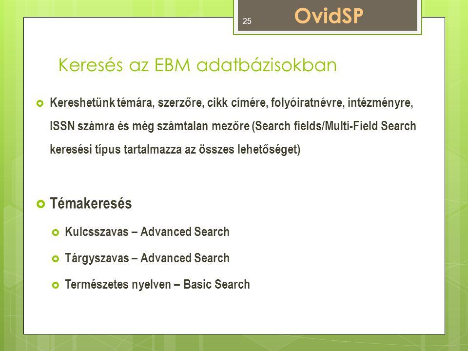 Keresés az EBM adatbázisokban  Kereshetünk témára, szerzőre, cikk címére, folyóiratnévre, intézményre, ISSN számra és még számtalan mezőre (Search fields/Multi-Field Search keresési típus tartalmazza az összes lehetőséget)  Témakeresés  Kulcsszavas – Advanced Search  Tárgyszavas – Advanced Search  Természetes nyelven – Basic Search OvidSP 25