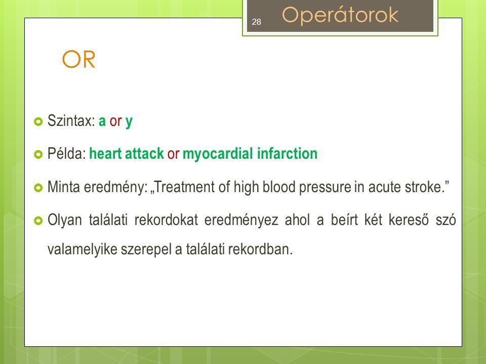 """OR  Szintax: a or y  Példa: heart attack or myocardial infarction  Minta eredmény: """"Treatment of high blood pressure in acute stroke.  Olyan találati rekordokat eredményez ahol a beírt két kereső szó valamelyike szerepel a találati rekordban."""
