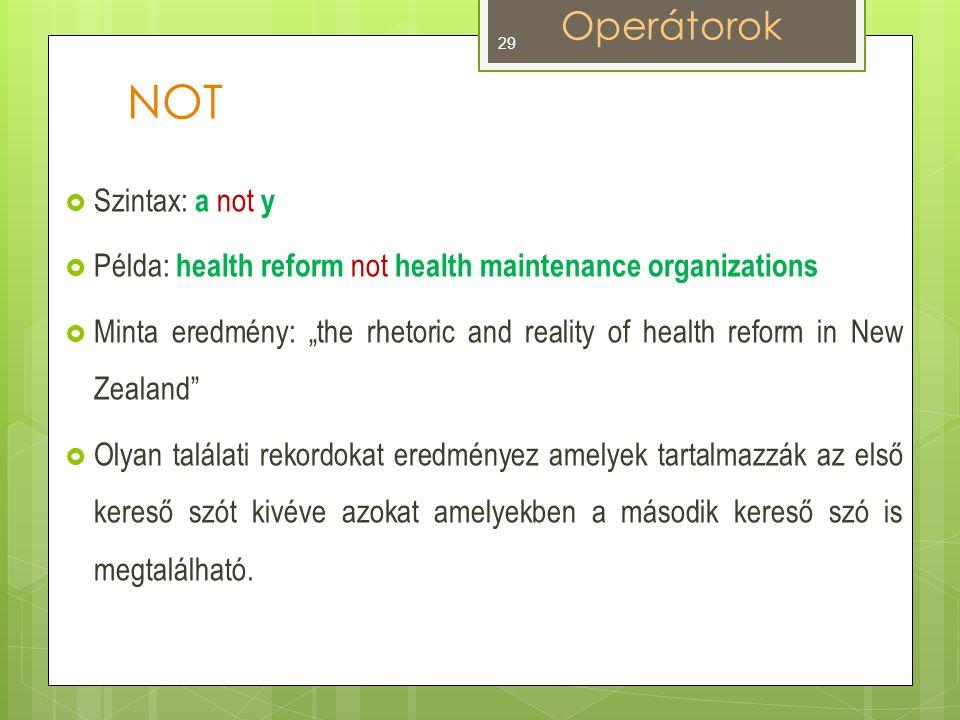 """NOT  Szintax: a not y  Példa: health reform not health maintenance organizations  Minta eredmény: """"the rhetoric and reality of health reform in New Zealand  Olyan találati rekordokat eredményez amelyek tartalmazzák az első kereső szót kivéve azokat amelyekben a második kereső szó is megtalálható."""