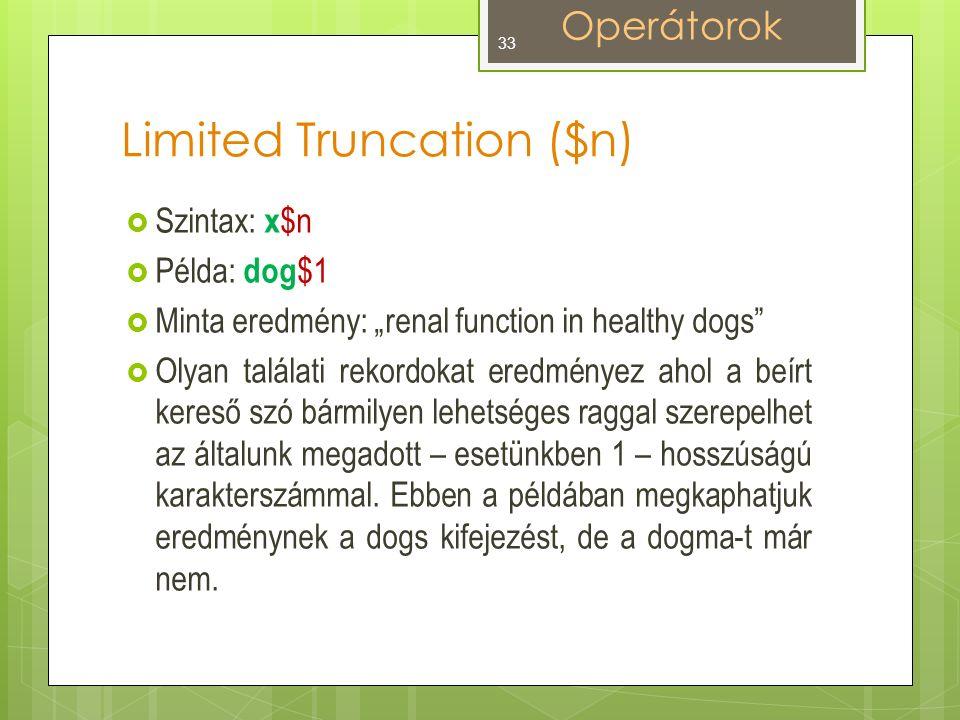 """Limited Truncation ($n)  Szintax: x $n  Példa: dog $1  Minta eredmény: """"renal function in healthy dogs  Olyan találati rekordokat eredményez ahol a beírt kereső szó bármilyen lehetséges raggal szerepelhet az általunk megadott – esetünkben 1 – hosszúságú karakterszámmal."""