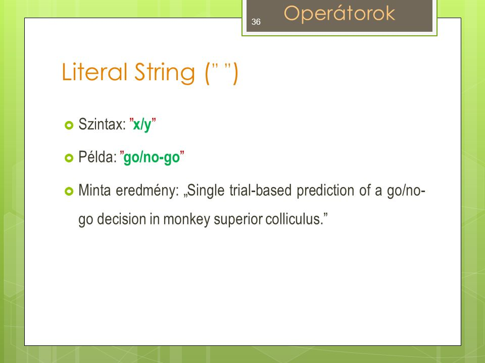 "Literal String ( "" "" )  Szintax: x/y  Példa: go/no-go  Minta eredmény: ""Single trial-based prediction of a go/no- go decision in monkey superior colliculus. Operátorok 36"