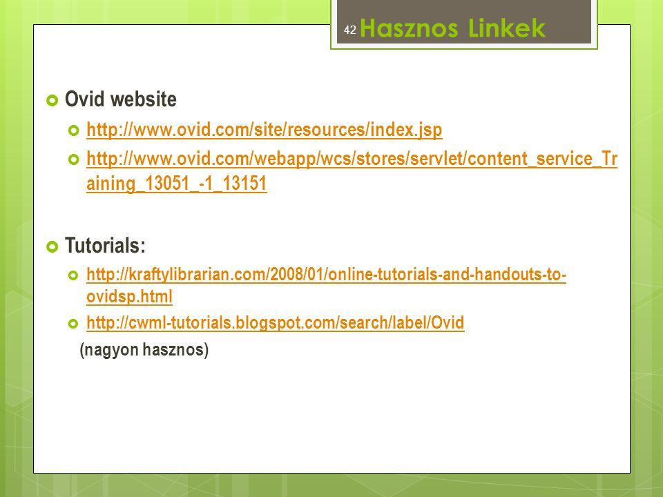  Ovid website  http://www.ovid.com/site/resources/index.jsp http://www.ovid.com/site/resources/index.jsp  http://www.ovid.com/webapp/wcs/stores/servlet/content_service_Tr aining_13051_-1_13151 http://www.ovid.com/webapp/wcs/stores/servlet/content_service_Tr aining_13051_-1_13151  Tutorials:  http://kraftylibrarian.com/2008/01/online-tutorials-and-handouts-to- ovidsp.html http://kraftylibrarian.com/2008/01/online-tutorials-and-handouts-to- ovidsp.html  http://cwml-tutorials.blogspot.com/search/label/Ovid http://cwml-tutorials.blogspot.com/search/label/Ovid (nagyon hasznos) Hasznos Linkek 42
