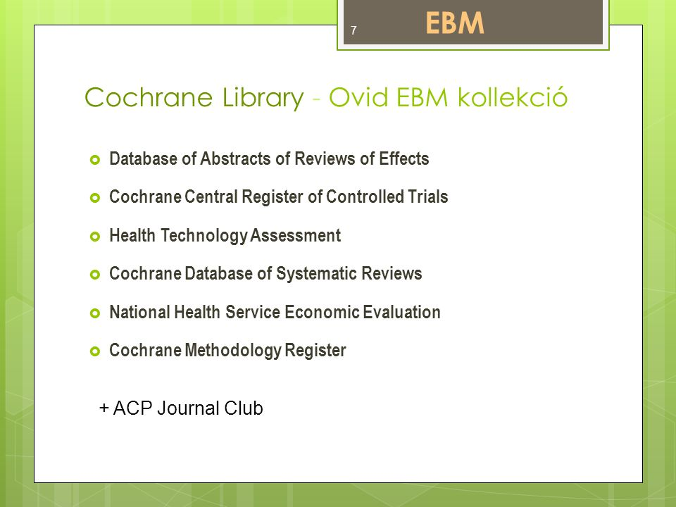 Cochrane Library - Ovid EBM kollekció  Database of Abstracts of Reviews of Effects  Cochrane Central Register of Controlled Trials  Health Technology Assessment  Cochrane Database of Systematic Reviews  National Health Service Economic Evaluation  Cochrane Methodology Register + ACP Journal Club EBM 7