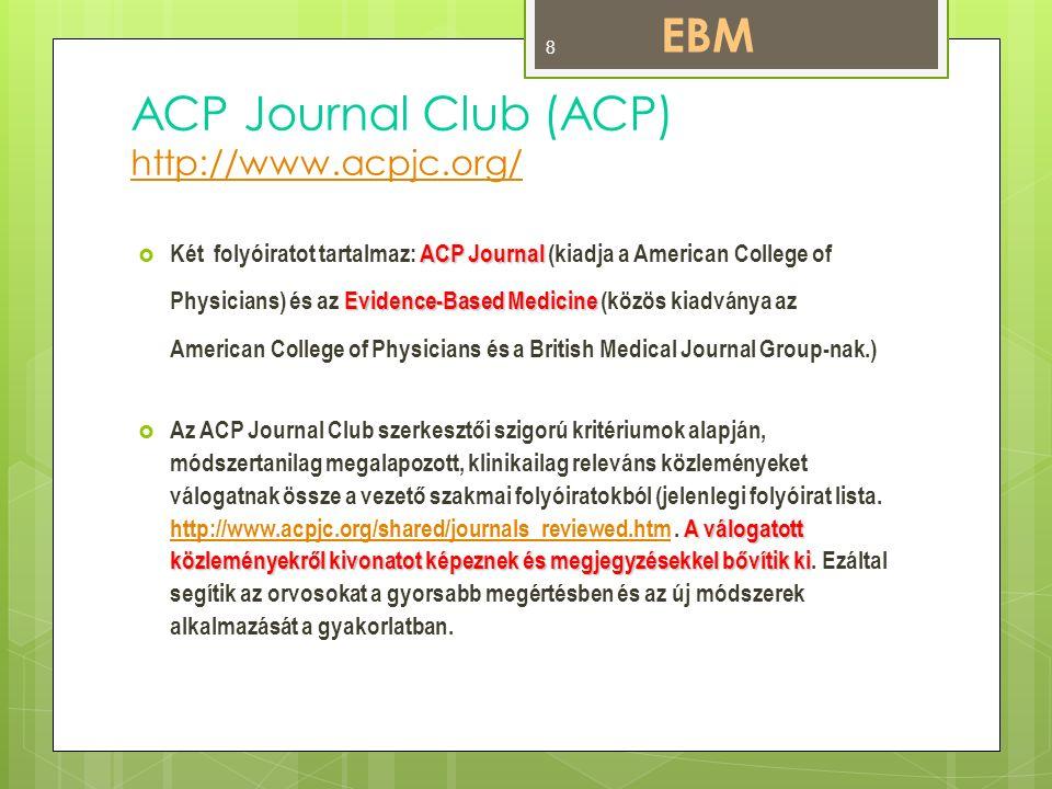 ACP Journal Club (ACP) http://www.acpjc.org/ http://www.acpjc.org/ ACP Journal Evidence-Based Medicine  Két folyóiratot tartalmaz: ACP Journal (kiadja a American College of Physicians) és az Evidence-Based Medicine (közös kiadványa az American College of Physicians és a British Medical Journal Group-nak.) A válogatott közleményekről kivonatot képeznek és megjegyzésekkel bővítik ki  Az ACP Journal Club szerkesztői szigorú kritériumok alapján, módszertanilag megalapozott, klinikailag releváns közleményeket válogatnak össze a vezető szakmai folyóiratokból (jelenlegi folyóirat lista.