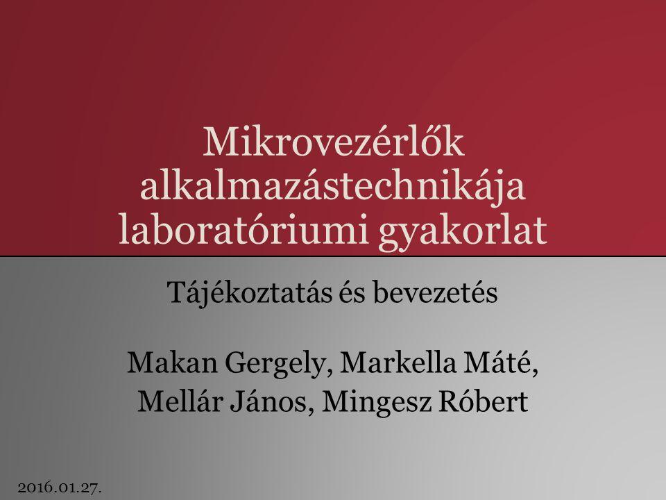 Mikrovezérlők alkalmazástechnikája laboratóriumi gyakorlat Tájékoztatás és bevezetés Makan Gergely, Markella Máté, Mellár János, Mingesz Róbert 2016.01.27.