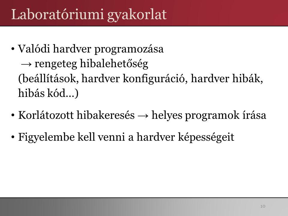 Laboratóriumi gyakorlat Valódi hardver programozása → rengeteg hibalehetőség (beállítások, hardver konfiguráció, hardver hibák, hibás kód...) Korlátozott hibakeresés → helyes programok írása Figyelembe kell venni a hardver képességeit 10