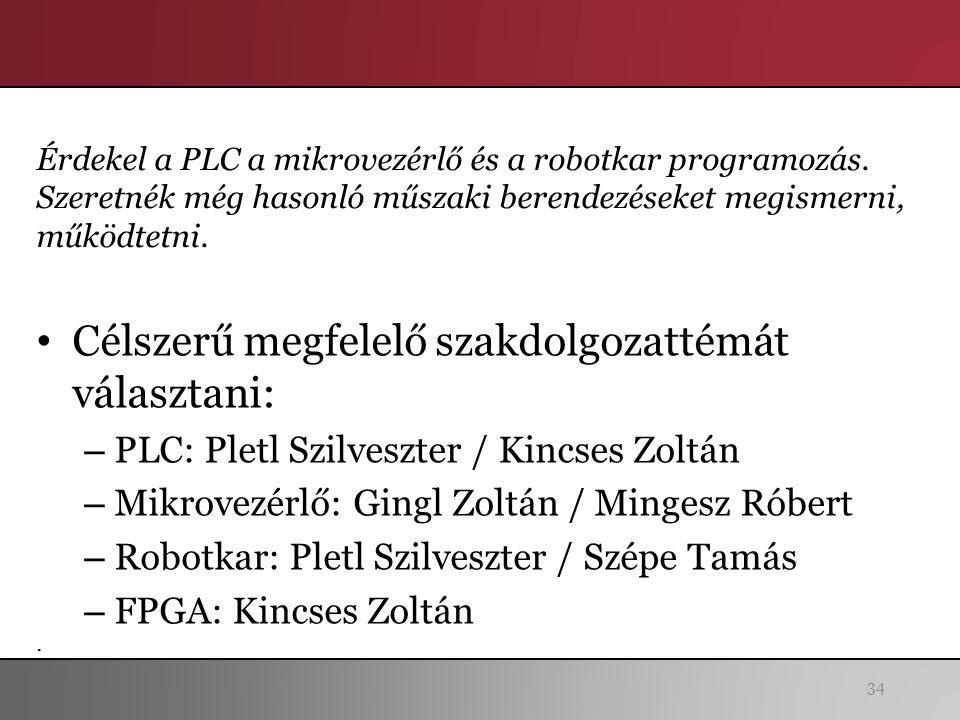 34 Célszerű megfelelő szakdolgozattémát választani: – PLC: Pletl Szilveszter / Kincses Zoltán – Mikrovezérlő: Gingl Zoltán / Mingesz Róbert – Robotkar