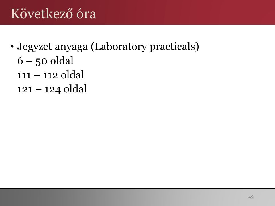 Következő óra Jegyzet anyaga (Laboratory practicals) 6 – 50 oldal 111 – 112 oldal 121 – 124 oldal 49
