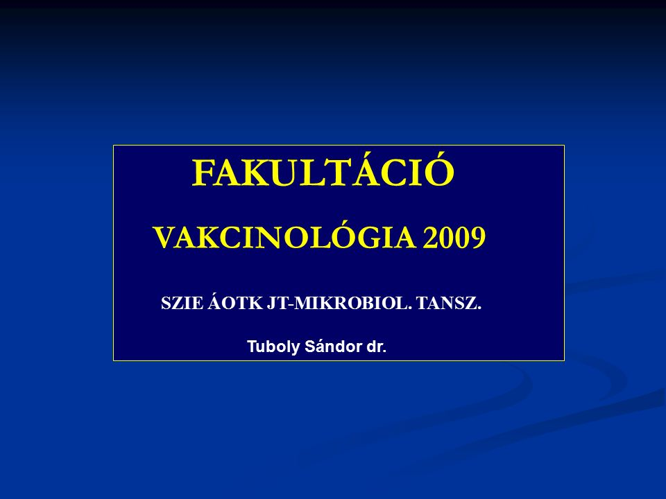 FAKULTÁCIÓ VAKCINOLÓGIA 2009 SZIE ÁOTK JT-MIKROBIOL. TANSZ. Tuboly Sándor dr.