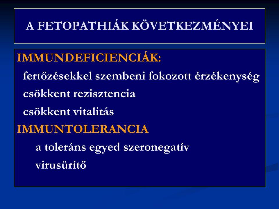 A FETOPATHIÁK KÖVETKEZMÉNYEI IMMUNDEFICIENCIÁK: fertőzésekkel szembeni fokozott érzékenység csökkent rezisztencia csökkent vitalitás IMMUNTOLERANCIA a toleráns egyed szeronegatív virusürítő