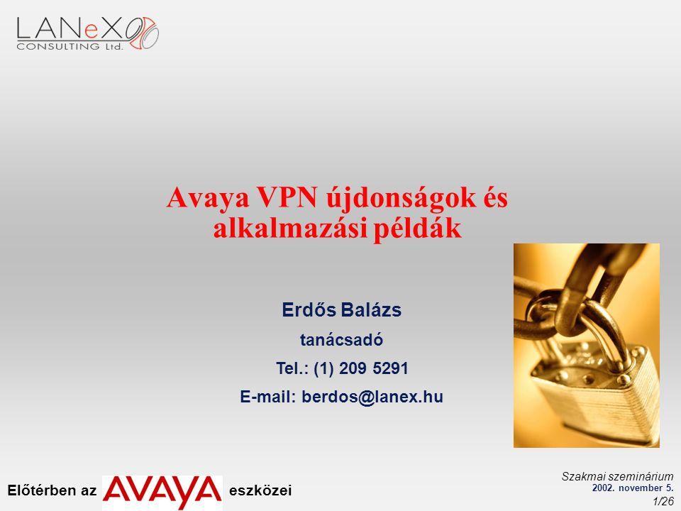 Előtérben az eszközei Szakmai szeminárium 2002. november 5. 1/26 Avaya VPN újdonságok és alkalmazási példák Erdős Balázs tanácsadó Tel.: (1) 209 5291