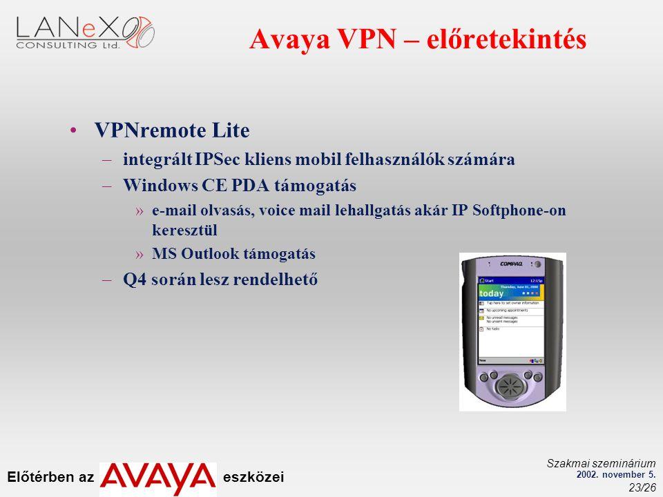 Előtérben az eszközei Szakmai szeminárium 2002. november 5. 23/26 Avaya VPN – előretekintés VPNremote Lite –integrált IPSec kliens mobil felhasználók