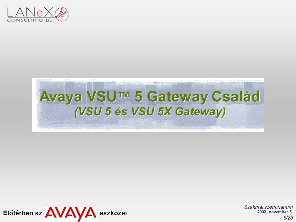 Előtérben az eszközei Szakmai szeminárium 2002. november 5. 6/26 Avaya VSU ™ 5 Gateway Család (VSU 5 és VSU 5X Gateway) Avaya VSU ™ 5 Gateway Család (