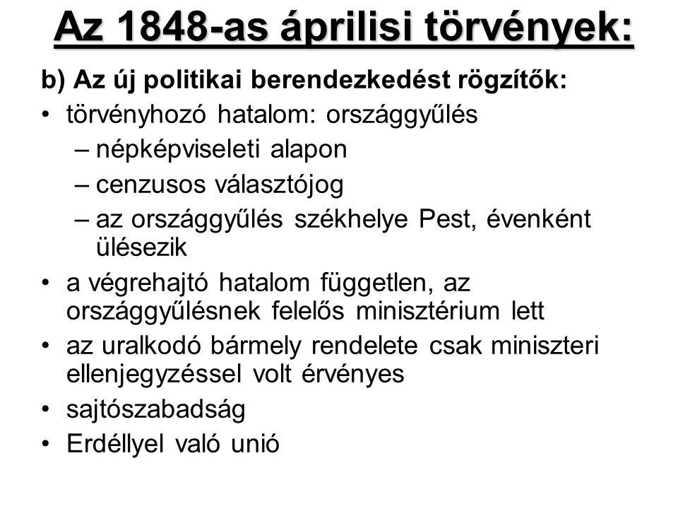 Az 1848-as áprilisi törvények: b) Az új politikai berendezkedést rögzítők: törvényhozó hatalom: országgyűlés –népképviseleti alapon –cenzusos választójog –az országgyűlés székhelye Pest, évenként ülésezik a végrehajtó hatalom független, az országgyűlésnek felelős minisztérium lett az uralkodó bármely rendelete csak miniszteri ellenjegyzéssel volt érvényes sajtószabadság Erdéllyel való unió