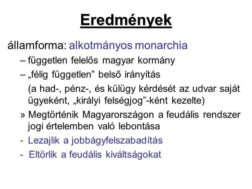 """Eredmények államforma: alkotmányos monarchia –független felelős magyar kormány –""""félig független belső irányítás (a had-, pénz-, és külügy kérdését az udvar saját ügyeként, """"királyi felségjog -ként kezelte) » Megtörténik Magyarországon a feudális rendszer jogi értelemben való lebontása -Lezajlik a jobbágyfelszabadítás - Eltörlik a feudális kiváltságokat"""
