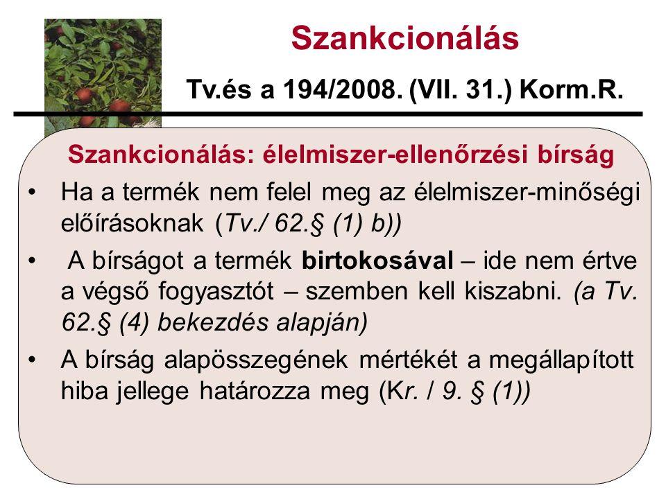 Szankcionálás: élelmiszer-ellenőrzési bírság Ha a termék nem felel meg az élelmiszer-minőségi előírásoknak (Tv./ 62.§ (1) b)) A bírságot a termék birtokosával – ide nem értve a végső fogyasztót – szemben kell kiszabni.