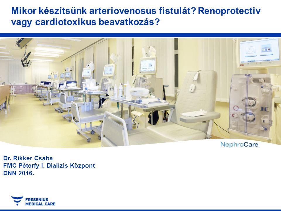 Dr. Rikker Csaba FMC Péterfy I. Dialízis Központ DNN 2016. Mikor készítsünk arteriovenosus fistulát? Renoprotectiv vagy cardiotoxikus beavatkozás?