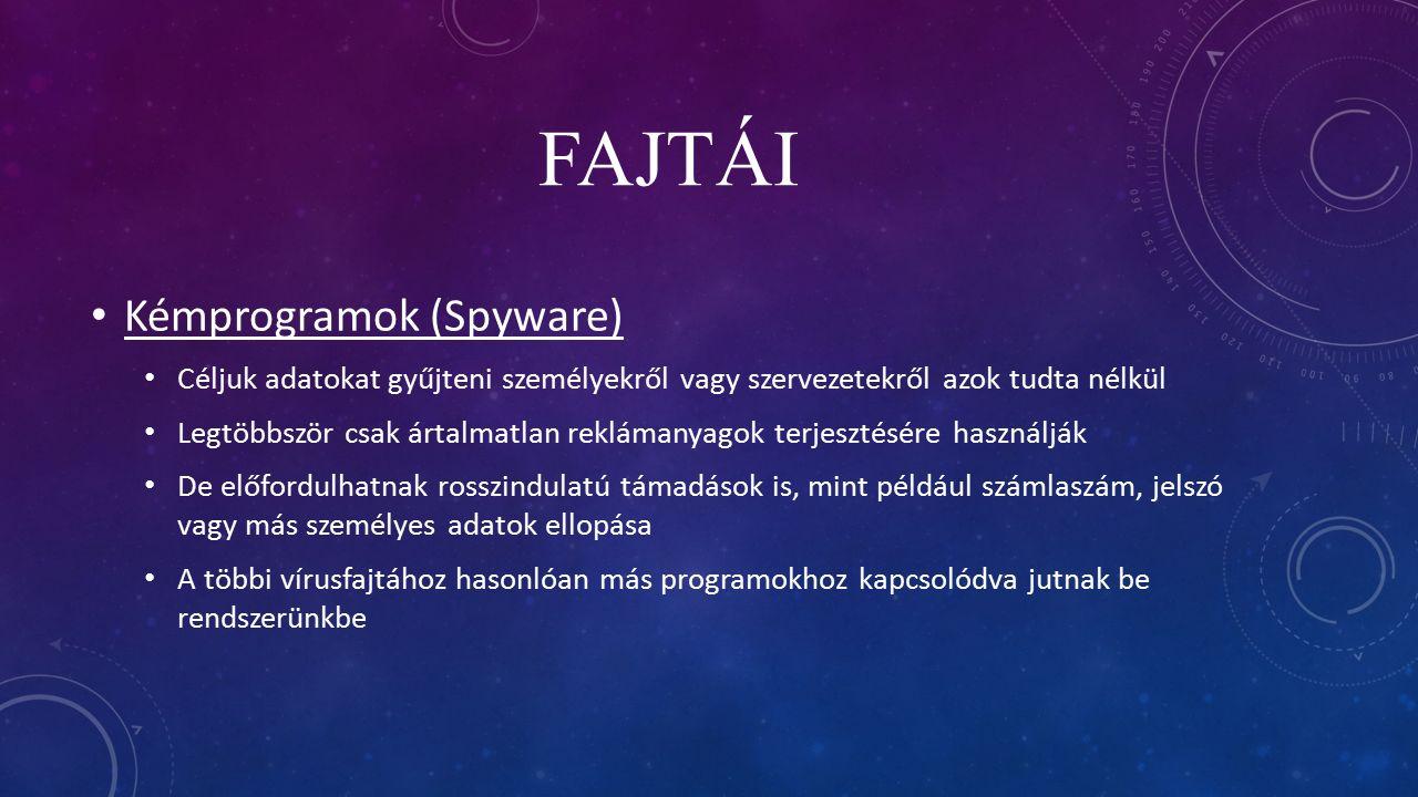 FAJTÁI Kémprogramok (Spyware) Céljuk adatokat gyűjteni személyekről vagy szervezetekről azok tudta nélkül Legtöbbször csak ártalmatlan reklámanyagok terjesztésére használják De előfordulhatnak rosszindulatú támadások is, mint például számlaszám, jelszó vagy más személyes adatok ellopása A többi vírusfajtához hasonlóan más programokhoz kapcsolódva jutnak be rendszerünkbe