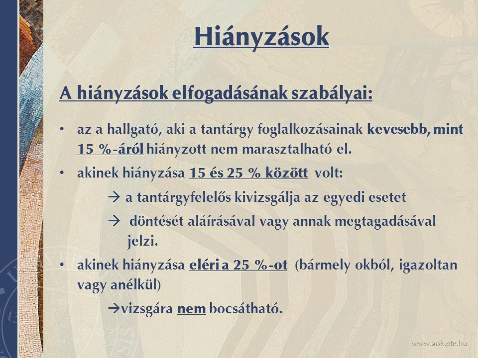 www.aok.pte.hu Hiányzások A hiányzások elfogadásának szabályai: az a hallgató, aki a tantárgy foglalkozásainak kevesebb, mint 15 %-áról hiányzott nem marasztalható el.