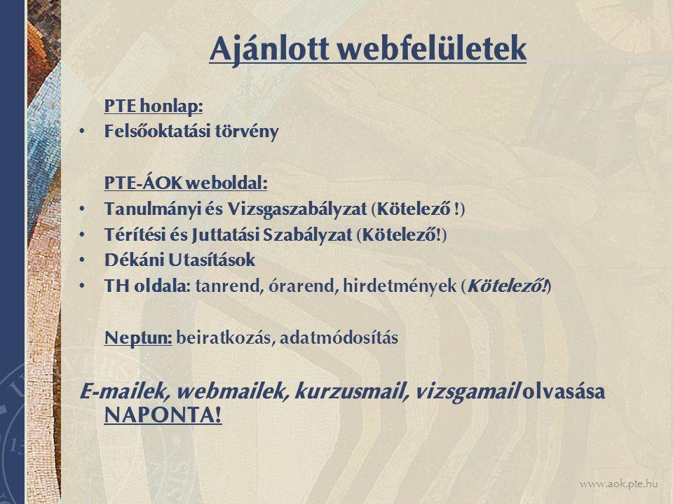 www.aok.pte.hu Ajánlott webfelületek PTE honlap: Felsőoktatási törvény PTE-ÁOK weboldal: Tanulmányi és Vizsgaszabályzat (Kötelező !) Térítési és Juttatási Szabályzat (Kötelező!) Dékáni Utasítások TH oldala: tanrend, órarend, hirdetmények (Kötelező!) Neptun: beiratkozás, adatmódosítás E-mailek, webmailek, kurzusmail, vizsgamail olvasása NAPONTA!